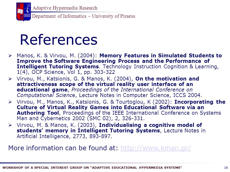 WORKSHOP OF A SPECIAL INTEREST GROUP ON ADAPTIVE EDUCATIONAL HYPERMEDIA SYSTEMS Department of Informatics – University of Piraeus Adaptive Hypermedia Research 16 References  Manos, K.