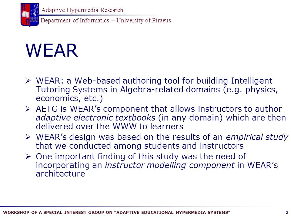 WORKSHOP OF A SPECIAL INTEREST GROUP ON ADAPTIVE EDUCATIONAL HYPERMEDIA SYSTEMS Department of Informatics – University of Piraeus Adaptive Hypermedia Research 2 WEAR  WEAR: a Web-based authoring tool for building Intelligent Tutoring Systems in Algebra-related domains (e.g.