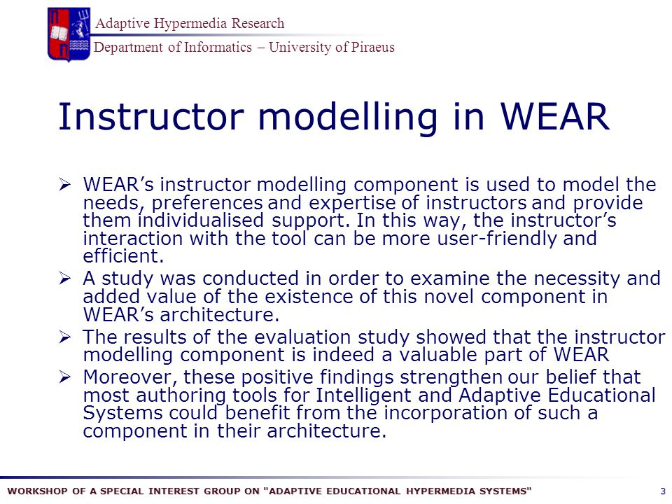 WORKSHOP OF A SPECIAL INTEREST GROUP ON ADAPTIVE EDUCATIONAL HYPERMEDIA SYSTEMS Department of Informatics – University of Piraeus Adaptive Hypermedia Research 3 Instructor modelling in WEAR  WEAR's instructor modelling component is used to model the needs, preferences and expertise of instructors and provide them individualised support.