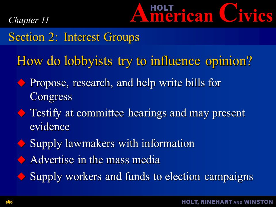 A merican C ivicsHOLT HOLT, RINEHART AND WINSTON12 Chapter 11 How do lobbyists try to influence opinion?  Propose, research, and help write bills for