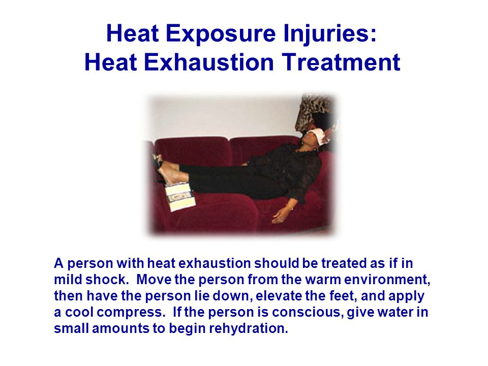Heat Exposure Injuries: Heat Exhaustion Treatment A person with heat exhaustion should be treated as if in mild shock.