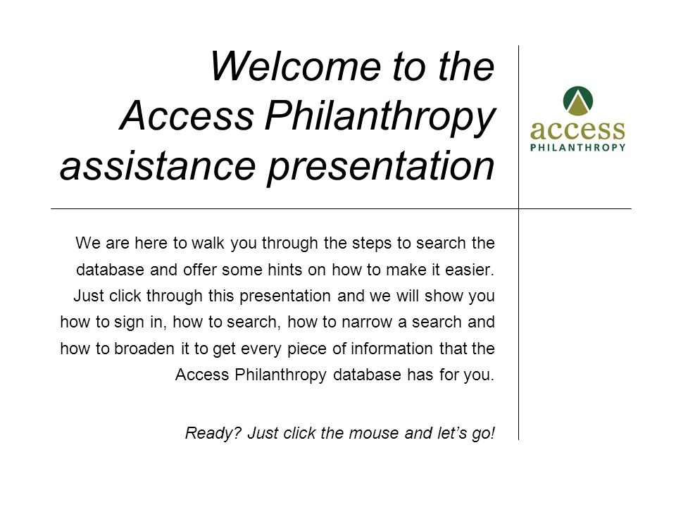 Welcome to the Access Philanthropy assistance presentation We are here to walk you through the steps to search the database and offer some hints on ho