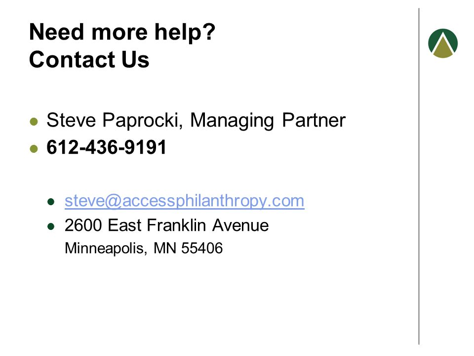 Need more help? Contact Us Steve Paprocki, Managing Partner 612-436-9191 steve@accessphilanthropy.com 2600 East Franklin Avenue Minneapolis, MN 55406