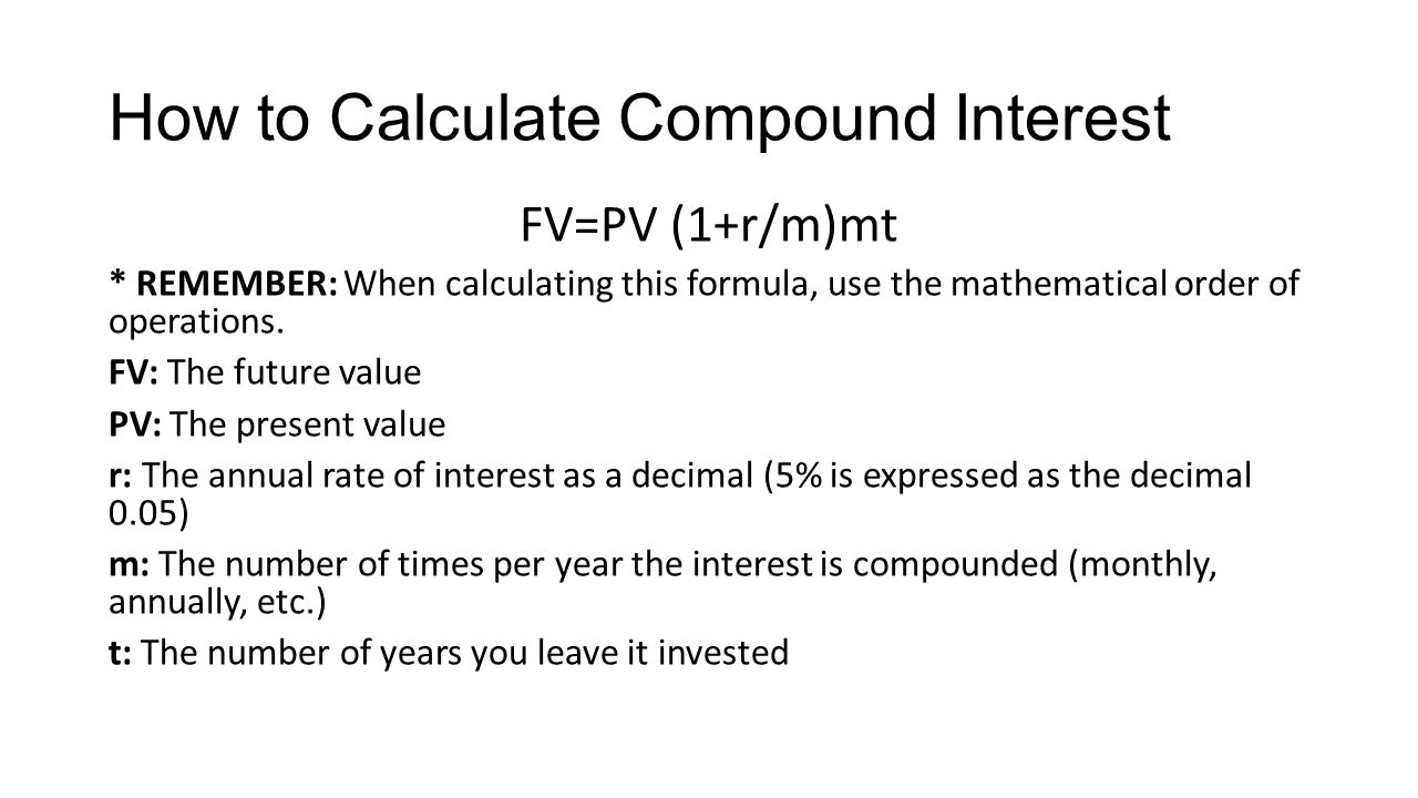 How to Calculate Compound Interest FV=PV (1+r/m)mt * REMEMBER: When calculating this formula, use the mathematical order of operations.