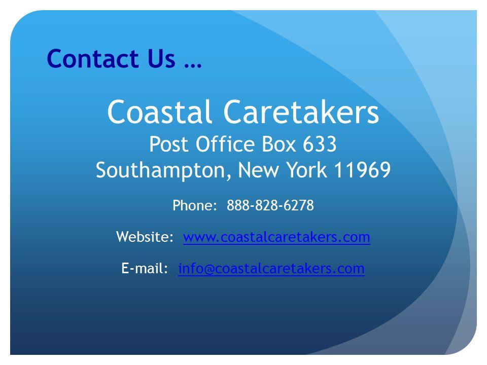 Contact Us … Coastal Caretakers Post Office Box 633 Southampton, New York 11969 Phone: 888-828-6278 Website: www.coastalcaretakers.comwww.coastalcaretakers.com E-mail: info@coastalcaretakers.cominfo@coastalcaretakers.com