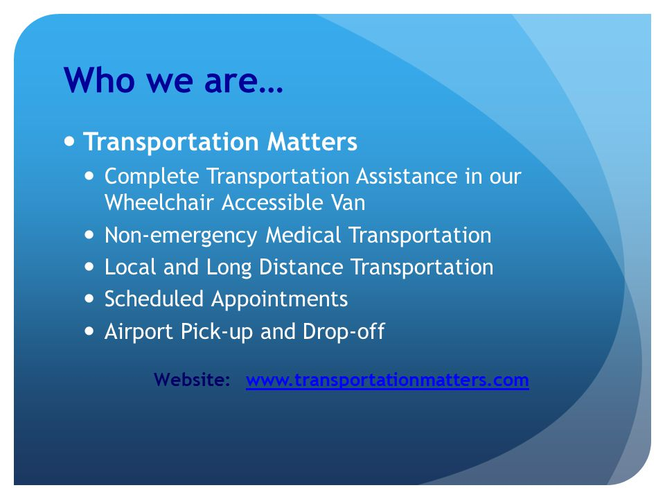 Who we are… Transportation Matters Complete Transportation Assistance in our Wheelchair Accessible Van Non-emergency Medical Transportation Local and Long Distance Transportation Scheduled Appointments Airport Pick-up and Drop-off Website: www.transportationmatters.comwww.transportationmatters.com