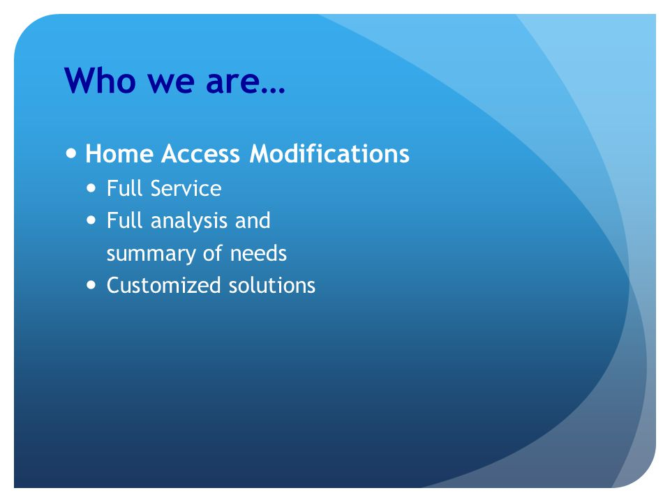 Who we are… Home Access Modifications Full Service Full analysis and summary of needs Customized solutions