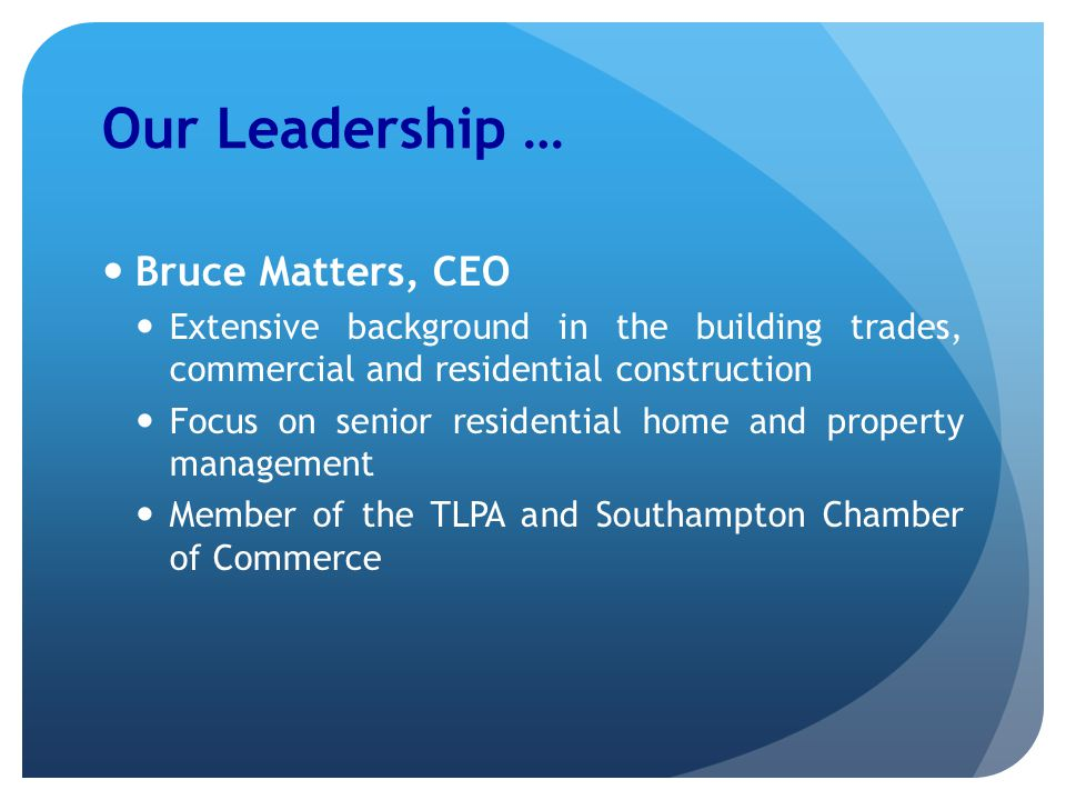 Our Leadership … Bruce Matters, CEO Extensive background in the building trades, commercial and residential construction Focus on senior residential home and property management Member of the TLPA and Southampton Chamber of Commerce