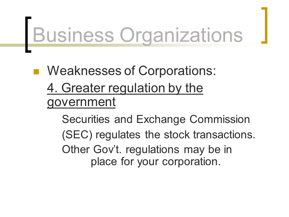 Business Organizations Weaknesses of Corporations: 4. Greater regulation by the government Securities and Exchange Commission (SEC) regulates the stoc