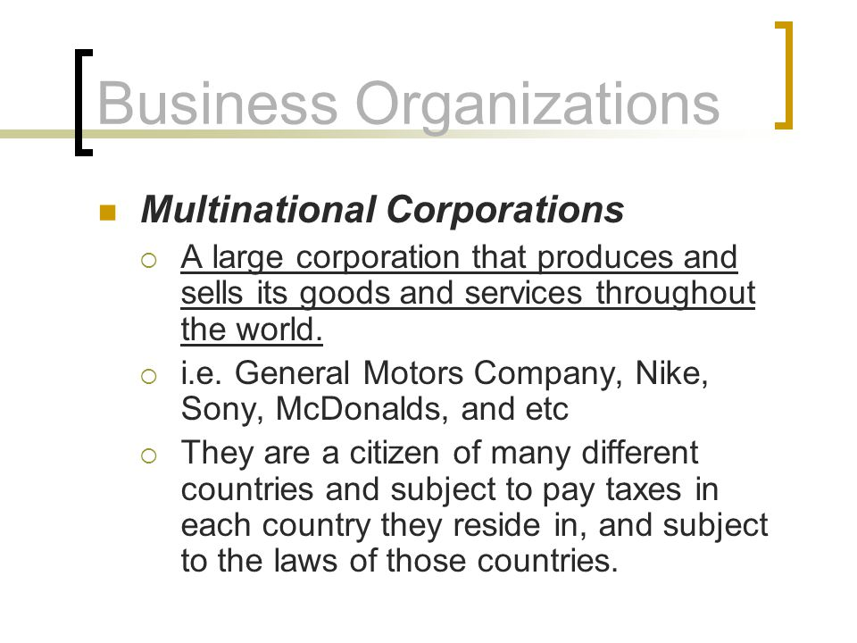Business Organizations Multinational Corporations  A large corporation that produces and sells its goods and services throughout the world.  i.e. Ge