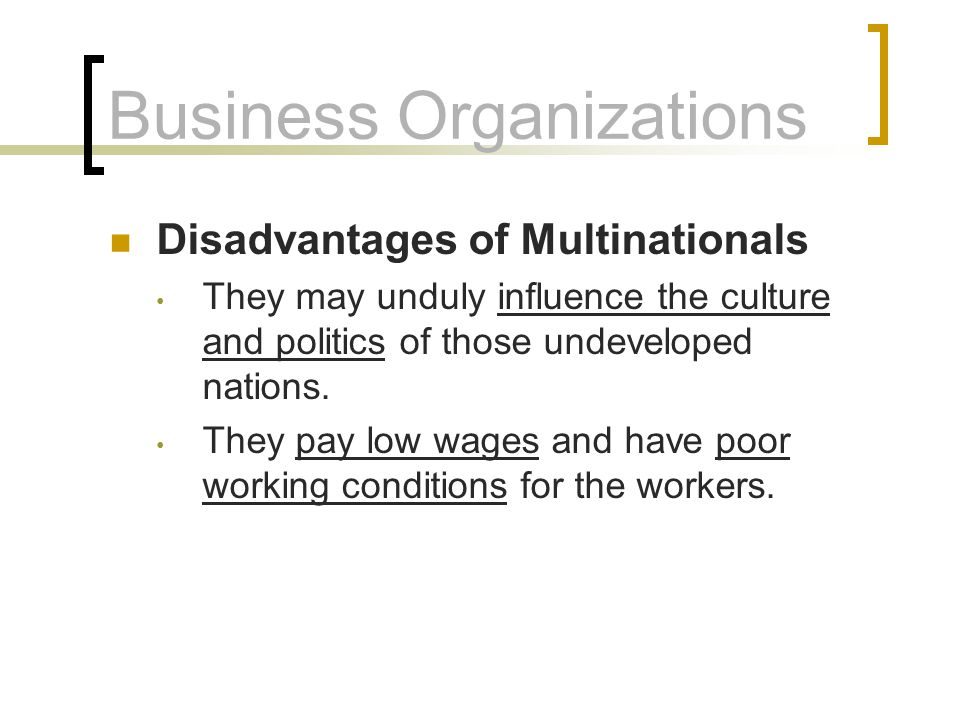 Business Organizations Disadvantages of Multinationals They may unduly influence the culture and politics of those undeveloped nations. They pay low w