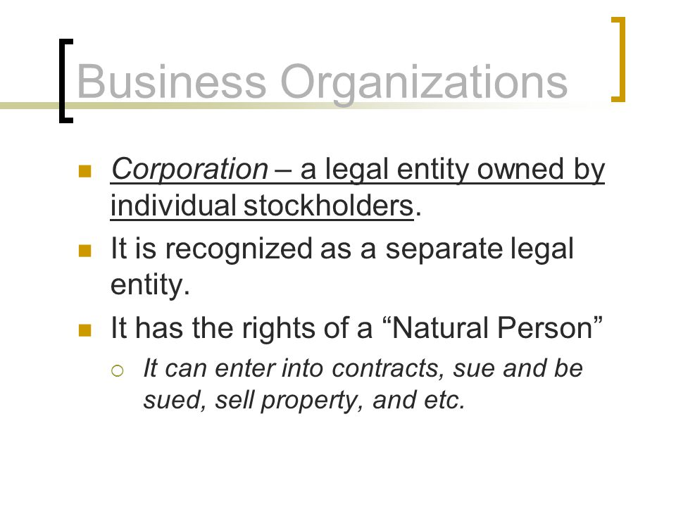 Business Organizations Corporation – a legal entity owned by individual stockholders. It is recognized as a separate legal entity. It has the rights o