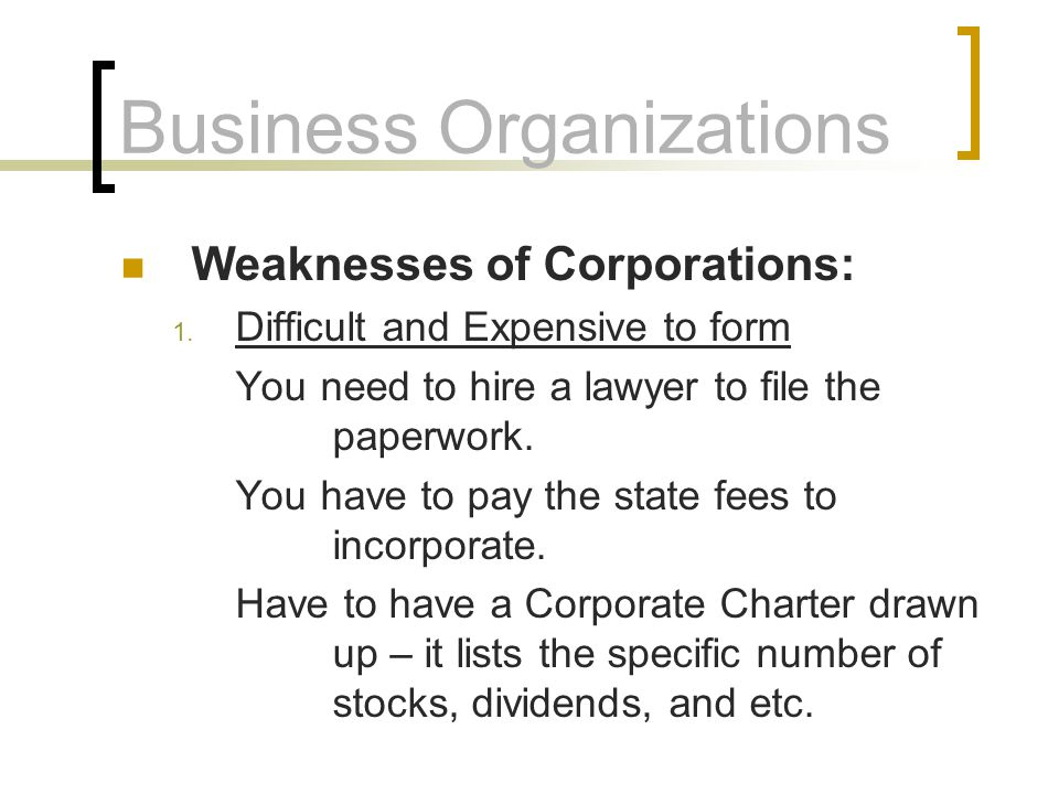 Business Organizations Weaknesses of Corporations: 1. Difficult and Expensive to form You need to hire a lawyer to file the paperwork. You have to pay