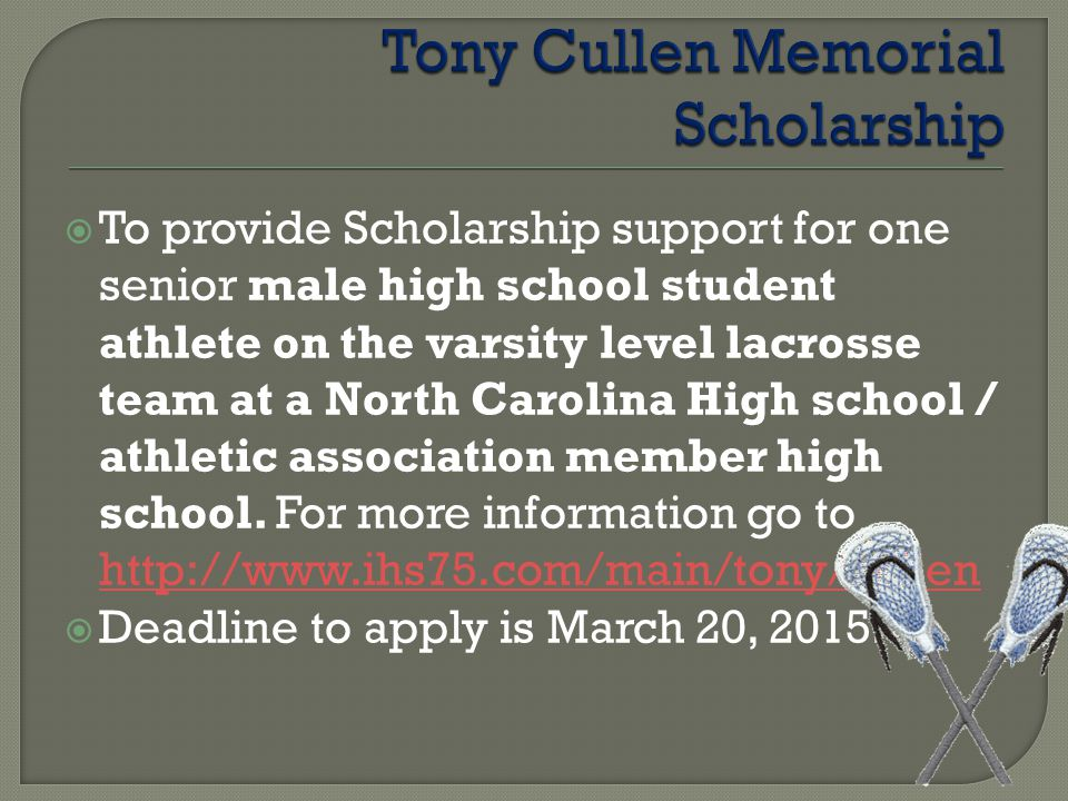  To provide Scholarship support for one senior male high school student athlete on the varsity level lacrosse team at a North Carolina High school / athletic association member high school.