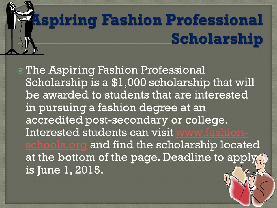  The Aspiring Fashion Professional Scholarship is a $1,000 scholarship that will be awarded to students that are interested in pursuing a fashion degree at an accredited post-secondary or college.