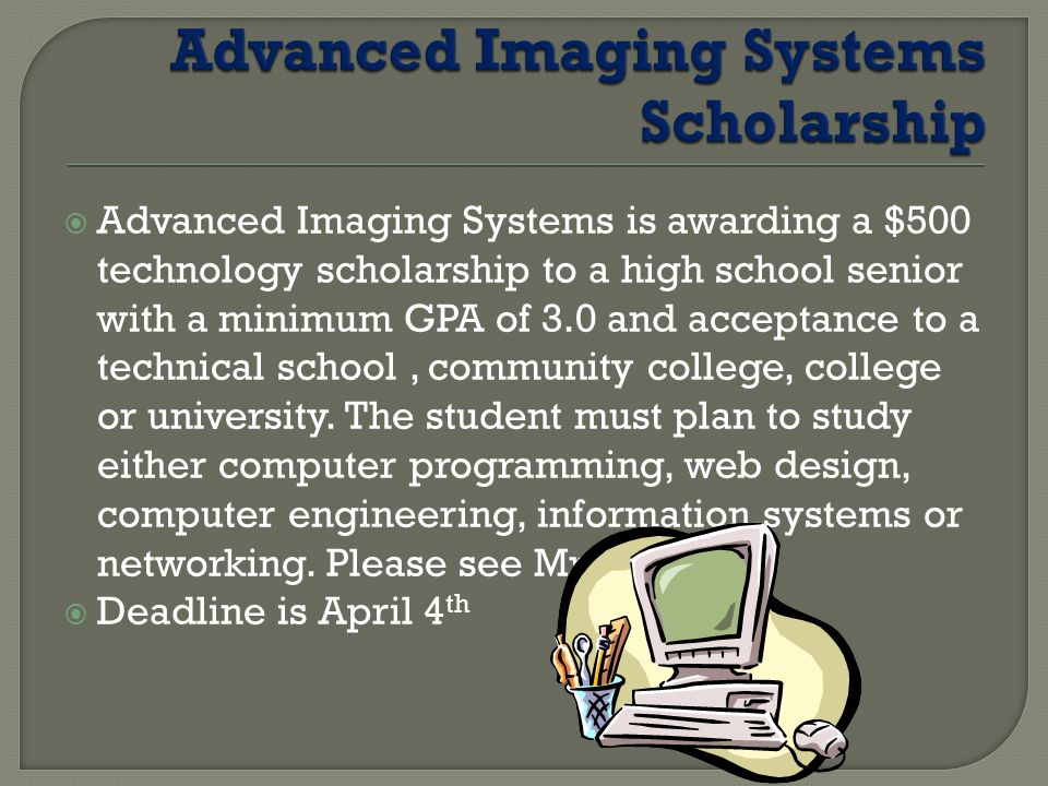  Advanced Imaging Systems is awarding a $500 technology scholarship to a high school senior with a minimum GPA of 3.0 and acceptance to a technical school, community college, college or university.