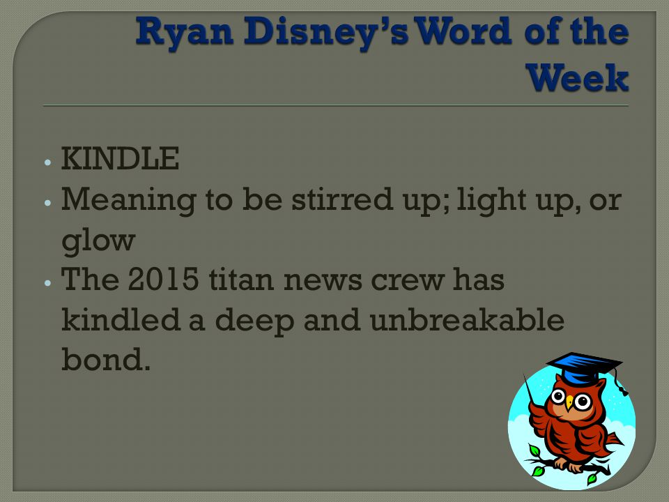 KINDLE Meaning to be stirred up; light up, or glow The 2015 titan news crew has kindled a deep and unbreakable bond.