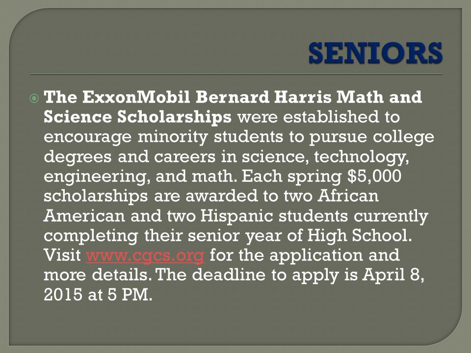  The ExxonMobil Bernard Harris Math and Science Scholarships were established to encourage minority students to pursue college degrees and careers in science, technology, engineering, and math.