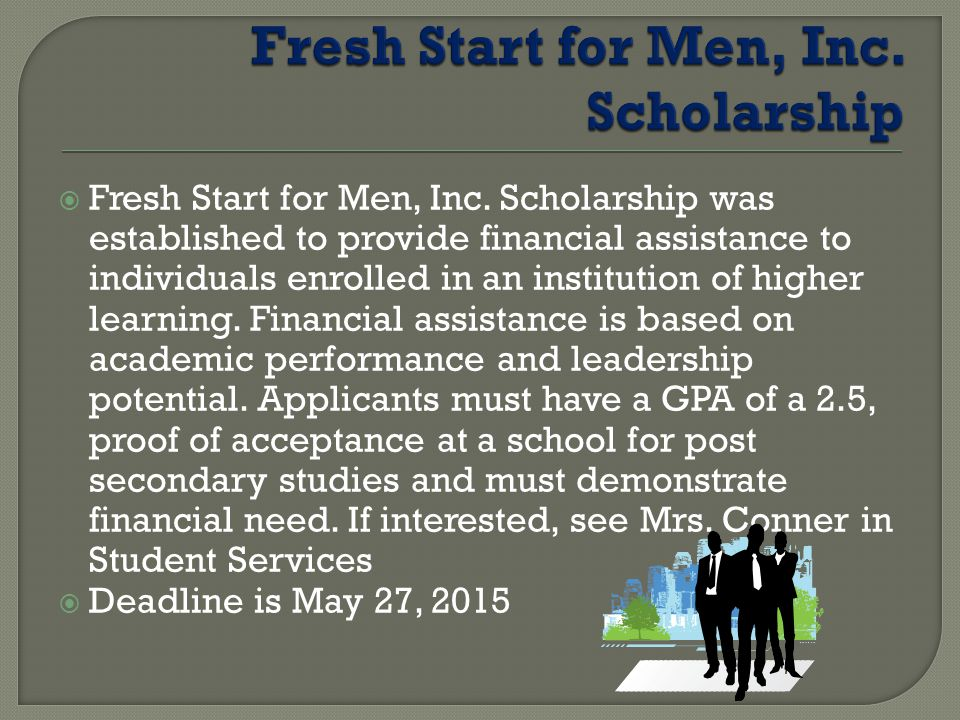  Fresh Start for Men, Inc. Scholarship was established to provide financial assistance to individuals enrolled in an institution of higher learning.