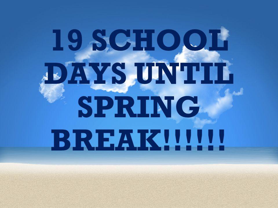 19 SCHOOL DAYS UNTIL SPRING BREAK!!!!!!