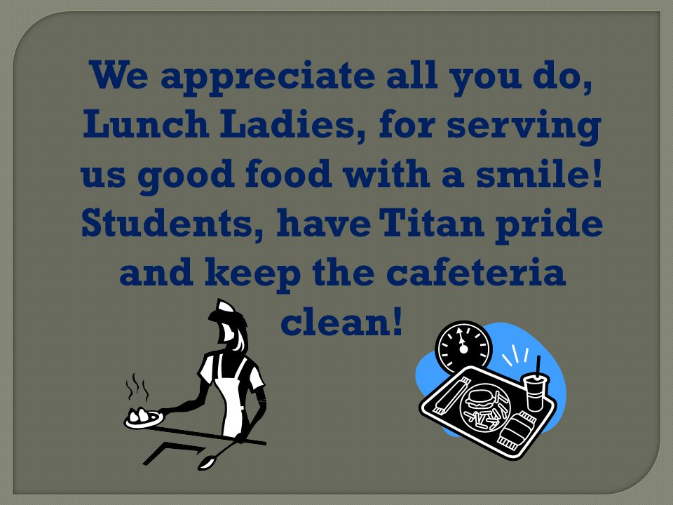 We appreciate all you do, Lunch Ladies, for serving us good food with a smile.