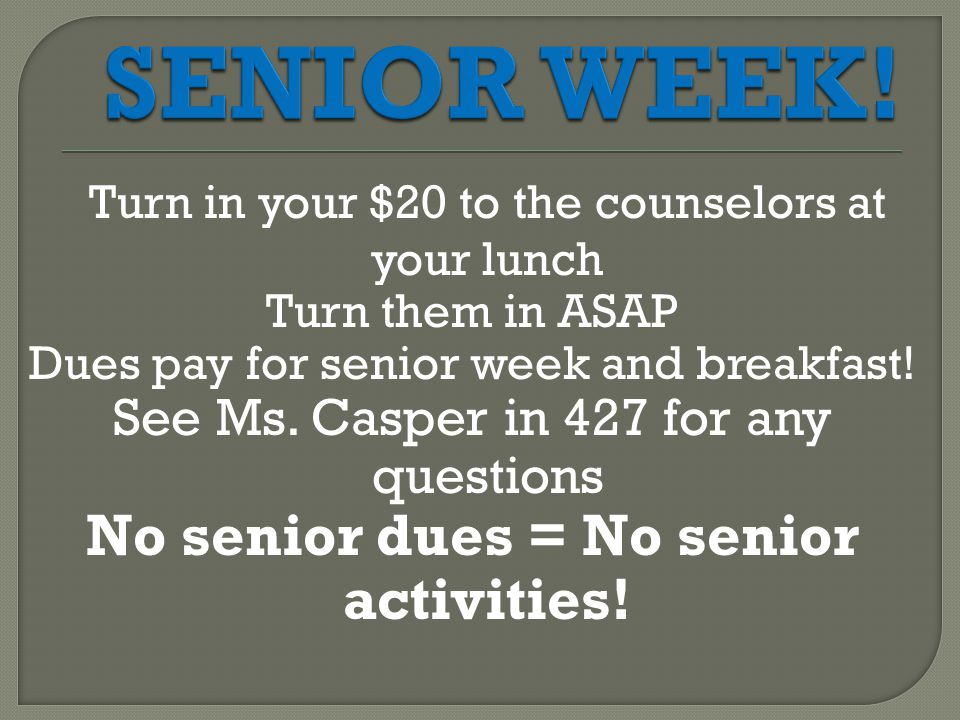 Turn in your $20 to the counselors at your lunch Turn them in ASAP Dues pay for senior week and breakfast.