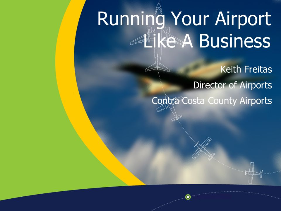 Running Your Airport Like A Business Keith Freitas Director of Airports Contra Costa County Airports