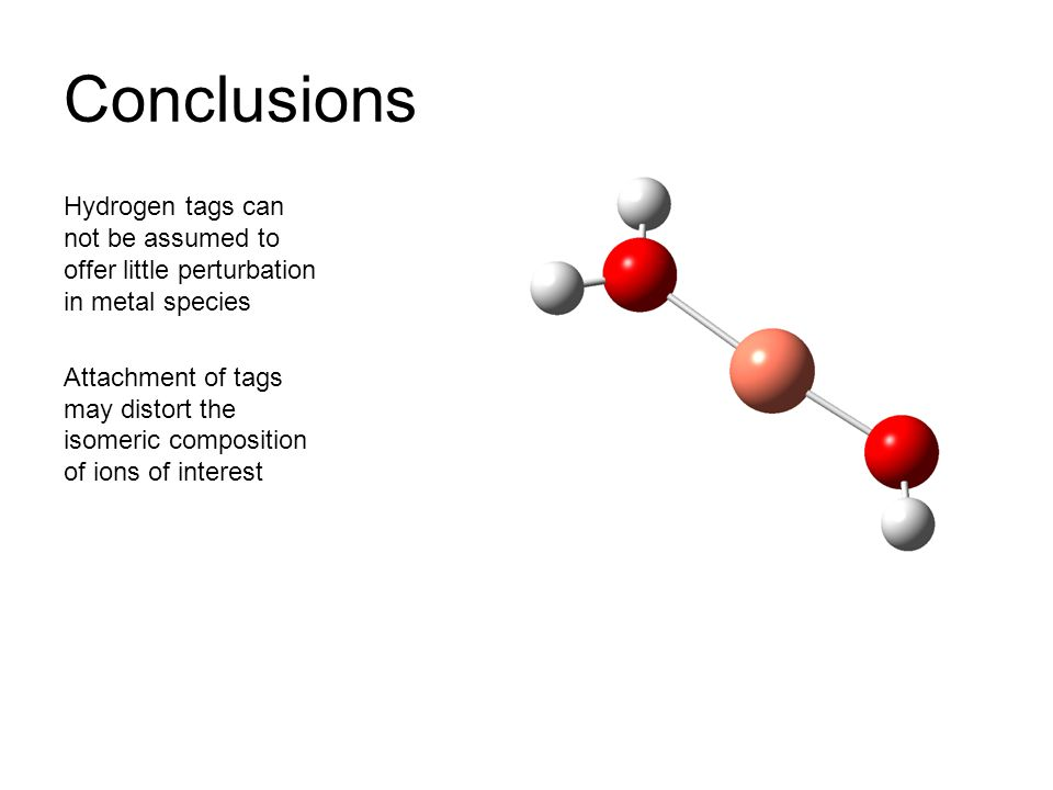 Conclusions Hydrogen tags can not be assumed to offer little perturbation in metal species Attachment of tags may distort the isomeric composition of