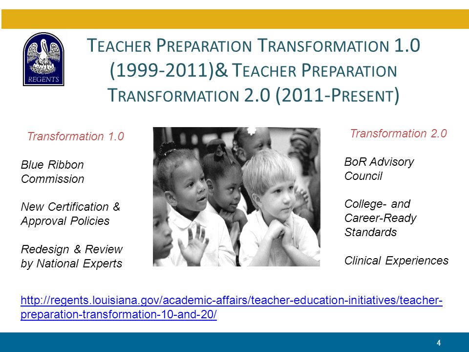 T EACHER P REPARATION T RANSFORMATION 1.0 (1999-2011)& T EACHER P REPARATION T RANSFORMATION 2.0 (2011-P RESENT ) 4 http://regents.louisiana.gov/academic-affairs/teacher-education-initiatives/teacher- preparation-transformation-10-and-20/ Transformation 1.0 Blue Ribbon Commission New Certification & Approval Policies Redesign & Review by National Experts Transformation 2.0 BoR Advisory Council College- and Career-Ready Standards Clinical Experiences