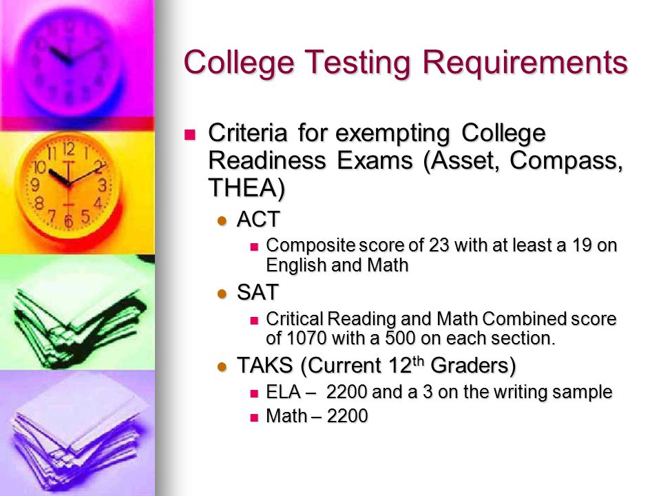 College Testing Requirements Criteria for exempting College Readiness Exams (Asset, Compass, THEA) Criteria for exempting College Readiness Exams (Asset, Compass, THEA) ACT ACT Composite score of 23 with at least a 19 on English and Math Composite score of 23 with at least a 19 on English and Math SAT SAT Critical Reading and Math Combined score of 1070 with a 500 on each section.