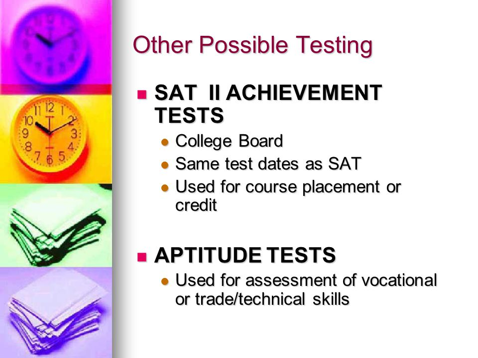 Other Possible Testing SAT II ACHIEVEMENT TESTS SAT II ACHIEVEMENT TESTS College Board College Board Same test dates as SAT Same test dates as SAT Used for course placement or credit Used for course placement or credit APTITUDE TESTS APTITUDE TESTS Used for assessment of vocational or trade/technical skills Used for assessment of vocational or trade/technical skills
