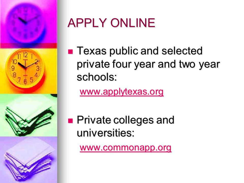 APPLY ONLINE Texas public and selected private four year and two year schools: Texas public and selected private four year and two year schools: www.applytexas.org Private colleges and universities: Private colleges and universities: www.commonapp.org