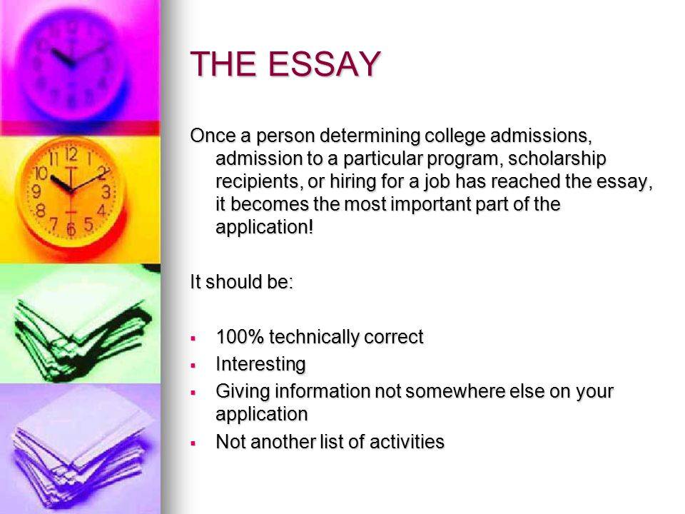THE ESSAY Once a person determining college admissions, admission to a particular program, scholarship recipients, or hiring for a job has reached the essay, it becomes the most important part of the application.