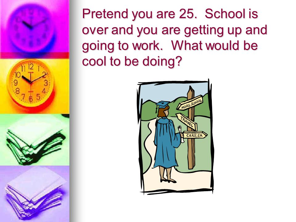 Pretend you are 25. School is over and you are getting up and going to work.