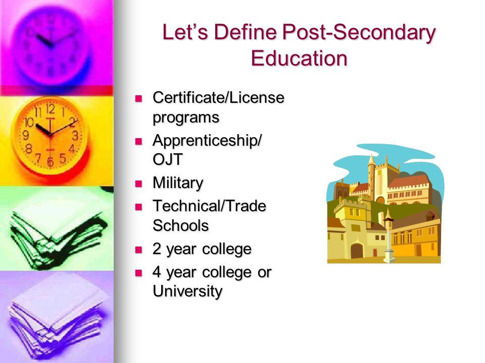 Let's Define Post-Secondary Education Certificate/License programs Certificate/License programs Apprenticeship/ OJT Apprenticeship/ OJT Military Military Technical/Trade Schools Technical/Trade Schools 2 year college 2 year college 4 year college or University 4 year college or University