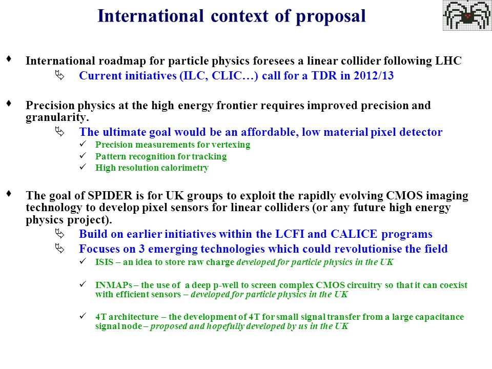International context of proposal  International roadmap for particle physics foresees a linear collider following LHC  Current initiatives (ILC, CLIC…) call for a TDR in 2012/13  Precision physics at the high energy frontier requires improved precision and granularity.