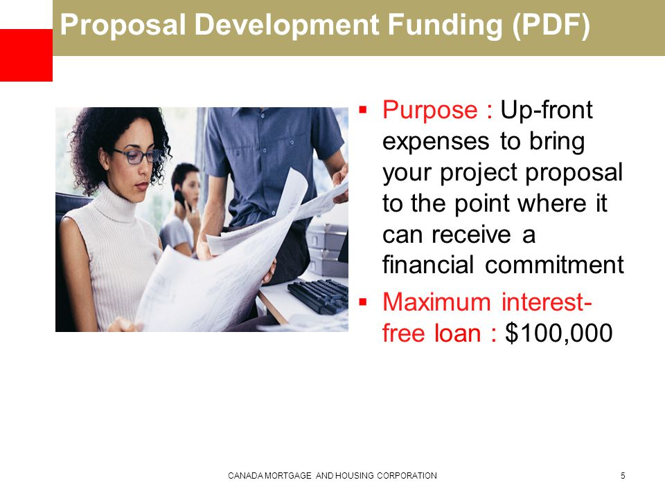 Proposal Development Funding (PDF)  Purpose : Up-front expenses to bring your project proposal to the point where it can receive a financial commitment  Maximum interest- free loan : $100,000 CANADA MORTGAGE AND HOUSING CORPORATION5
