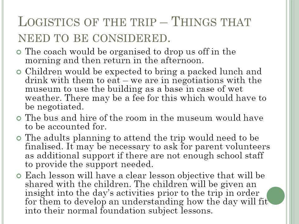 L OGISTICS OF THE TRIP – T HINGS THAT NEED TO BE CONSIDERED. The coach would be organised to drop us off in the morning and then return in the afterno