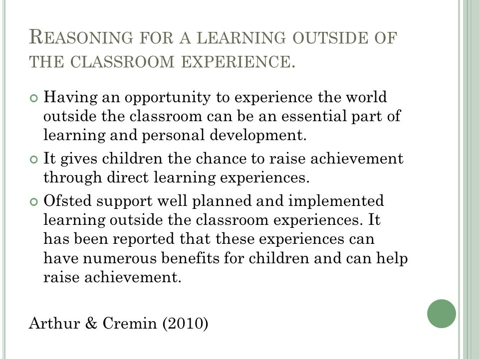 R EASONING FOR A LEARNING OUTSIDE OF THE CLASSROOM EXPERIENCE. Having an opportunity to experience the world outside the classroom can be an essential