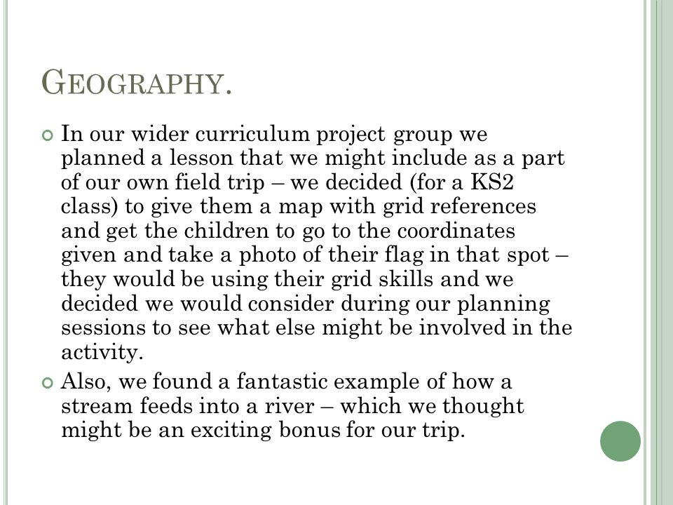 G EOGRAPHY. In our wider curriculum project group we planned a lesson that we might include as a part of our own field trip – we decided (for a KS2 cl