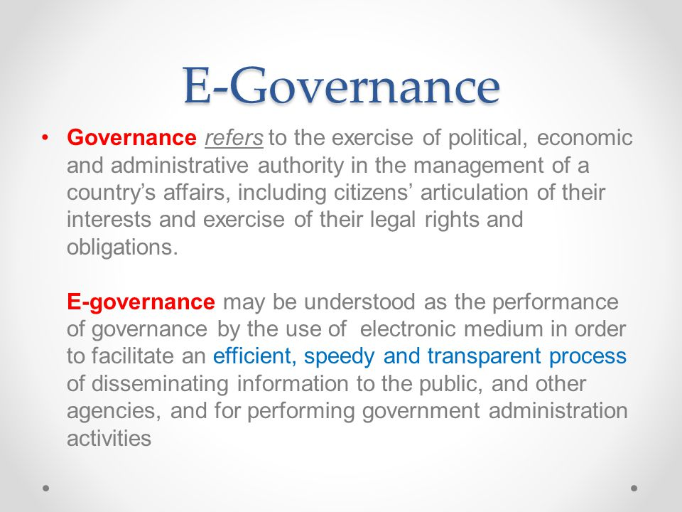 E-Governance Governance refers to the exercise of political, economic and administrative authority in the management of a country's affairs, including