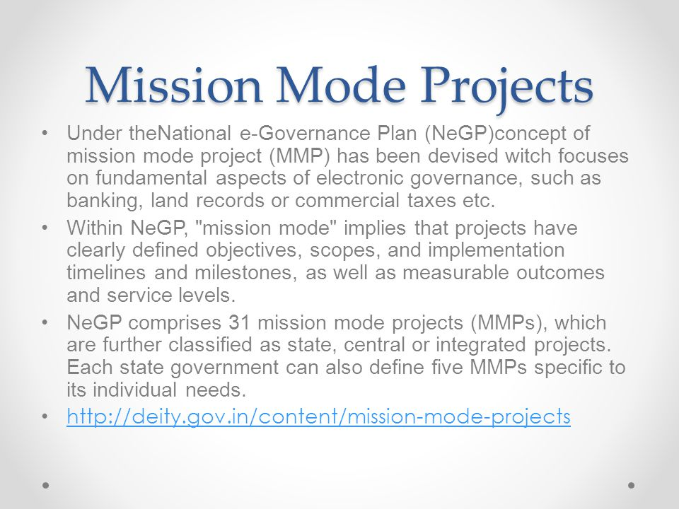Mission Mode Projects Under theNational e-Governance Plan (NeGP)concept of mission mode project (MMP) has been devised witch focuses on fundamental as