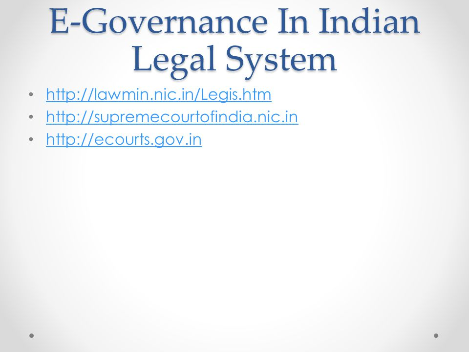 E-Governance In Indian Legal System http://lawmin.nic.in/Legis.htm http://supremecourtofindia.nic.in http://ecourts.gov.in