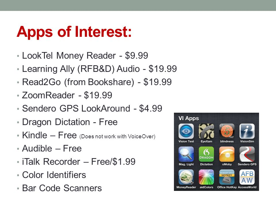 Apps of Interest: LookTel Money Reader - $9.99 Learning Ally (RFB&D) Audio - $19.99 Read2Go (from Bookshare) - $19.99 ZoomReader - $19.99 Sendero GPS LookAround - $4.99 Dragon Dictation - Free Kindle – Free (Does not work with VoiceOver) Audible – Free iTalk Recorder – Free/$1.99 Color Identifiers Bar Code Scanners