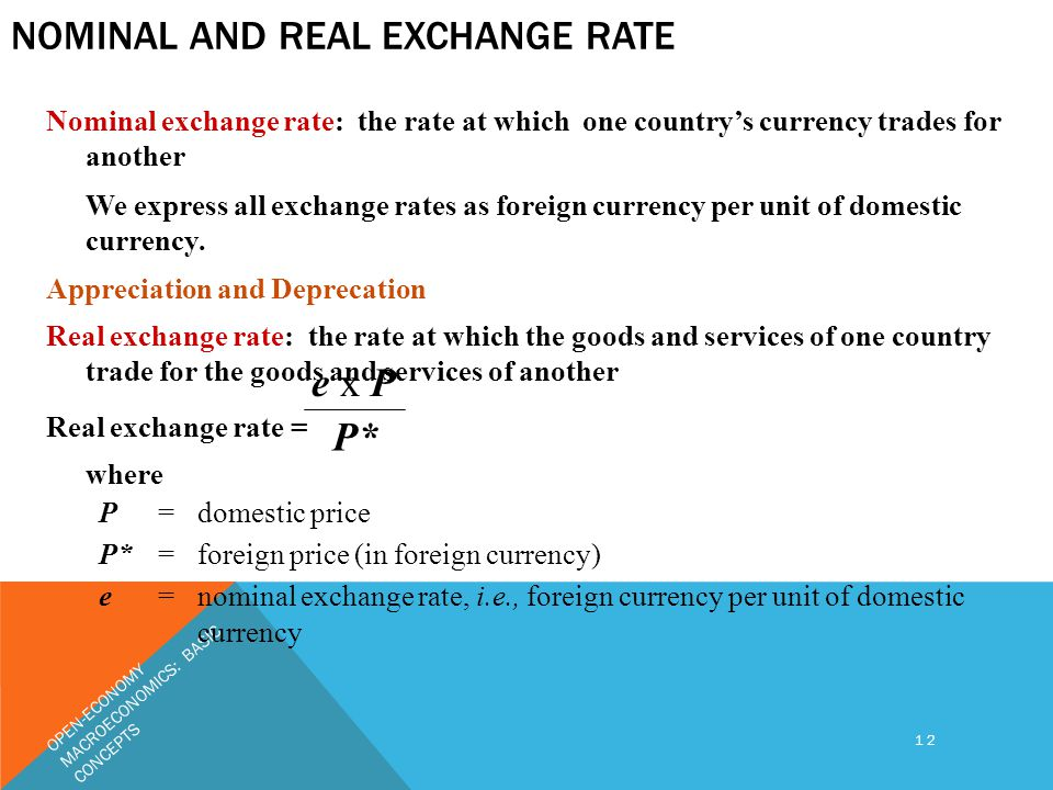 OPEN-ECONOMY MACROECONOMICS: BASIC CONCEPTS 12 NOMINAL AND REAL EXCHANGE RATE Nominal exchange rate: the rate at which one country's currency trades for another We express all exchange rates as foreign currency per unit of domestic currency.