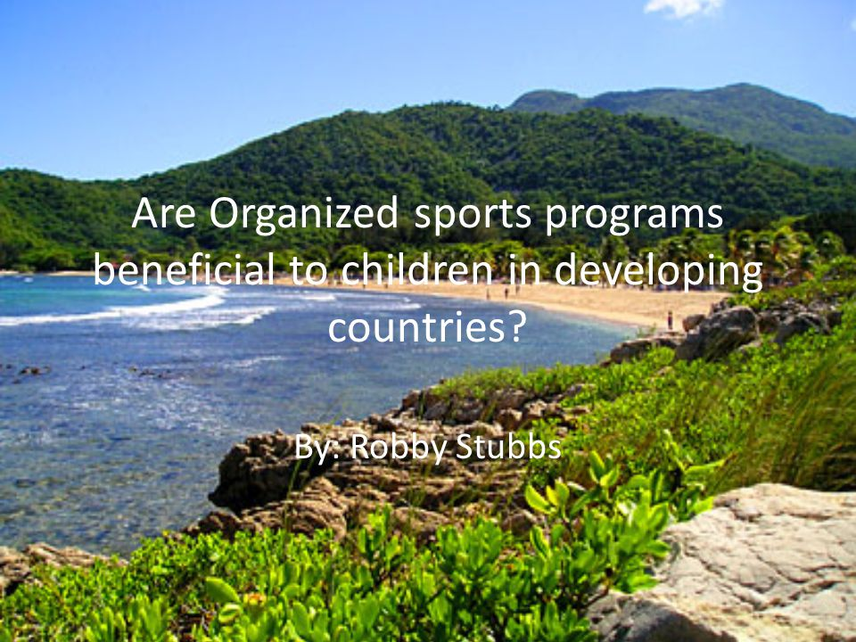 Are Organized sports programs beneficial to children in developing countries By: Robby Stubbs