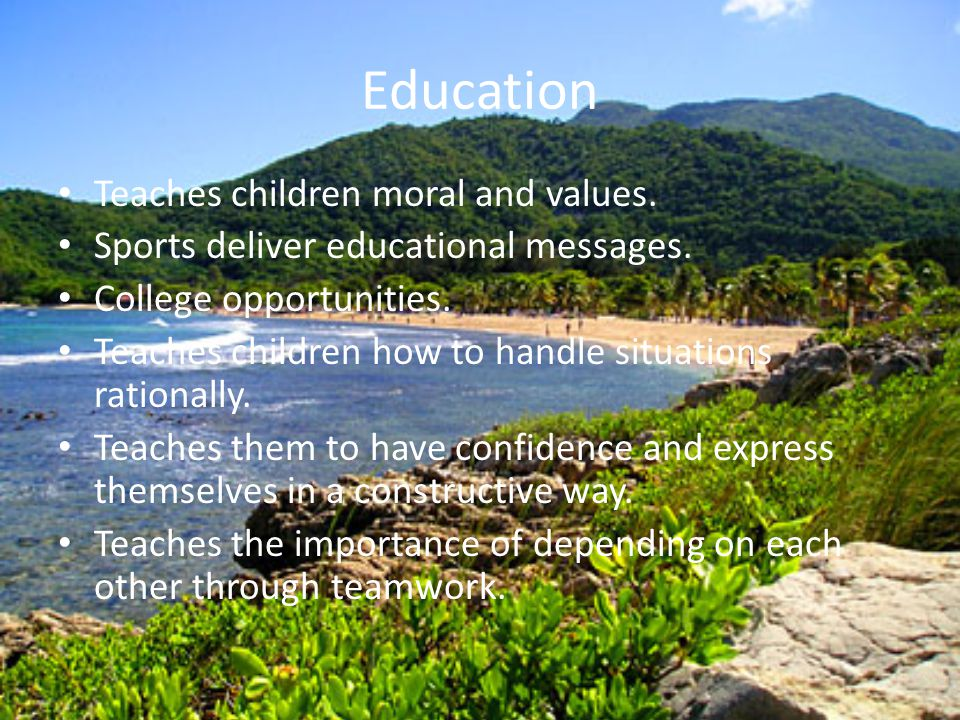 Education Teaches children moral and values. Sports deliver educational messages. College opportunities. Teaches children how to handle situations rat