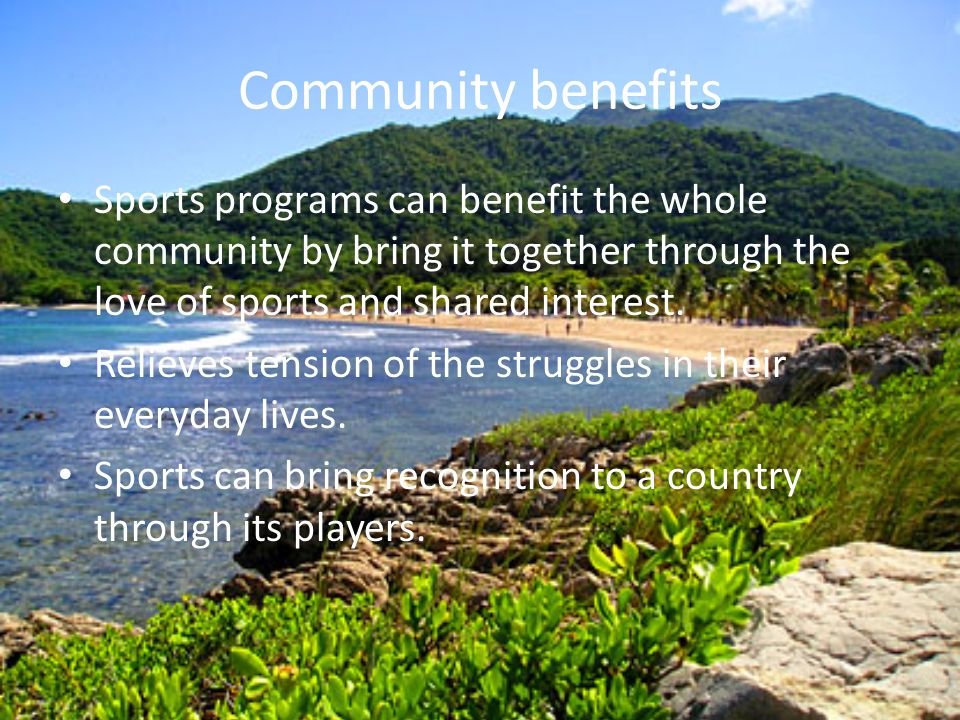 Community benefits Sports programs can benefit the whole community by bring it together through the love of sports and shared interest.