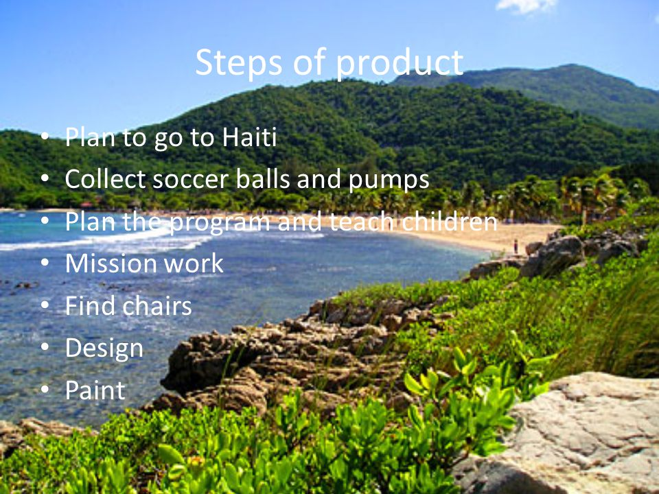 Steps of product Plan to go to Haiti Collect soccer balls and pumps Plan the program and teach children Mission work Find chairs Design Paint