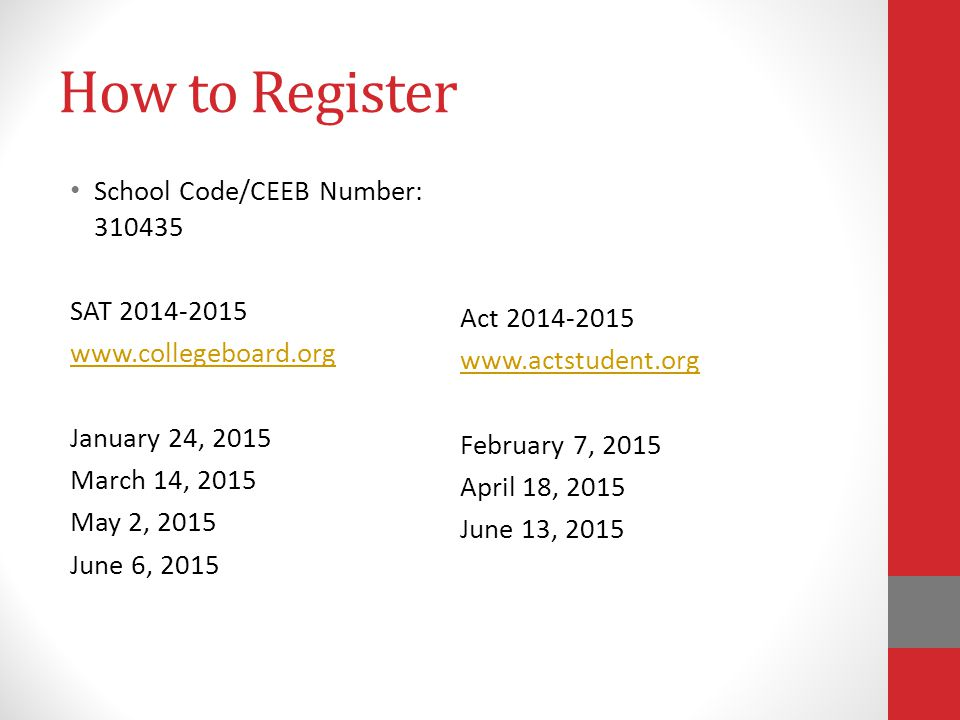 How to Register School Code/CEEB Number: 310435 SAT 2014-2015 www.collegeboard.org January 24, 2015 March 14, 2015 May 2, 2015 June 6, 2015 Act 2014-2015 www.actstudent.org February 7, 2015 April 18, 2015 June 13, 2015